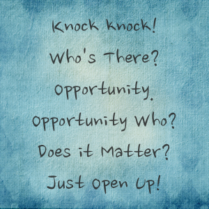 Knock knock! Who's There? Opportunity. Opportunity Who? Does it Matter? Just Open Up!